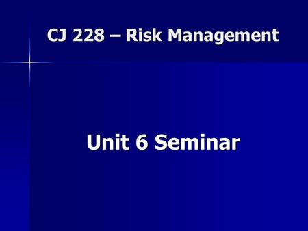 CJ 228 – Risk Management Unit 6 Seminar. Housekeeping issues… Unit 5 grades Unit 5 grades –Discussion board –Seminar –Learning Activity Review of expectations.