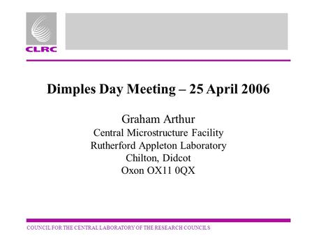 COUNCIL FOR THE CENTRAL LABORATORY OF THE RESEARCH COUNCILS Dimples Day Meeting – 25 April 2006 Graham Arthur Central Microstructure Facility Rutherford.