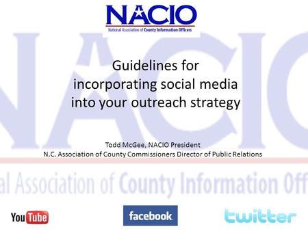 Guidelines for incorporating social media into your outreach strategy Todd McGee, NACIO President N.C. Association of County Commissioners Director of.
