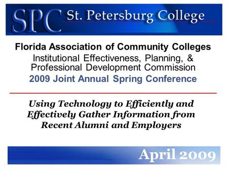 Using Technology to Efficiently and Effectively Gather Information from Recent Alumni and Employers April 2009 Florida Association of Community Colleges.