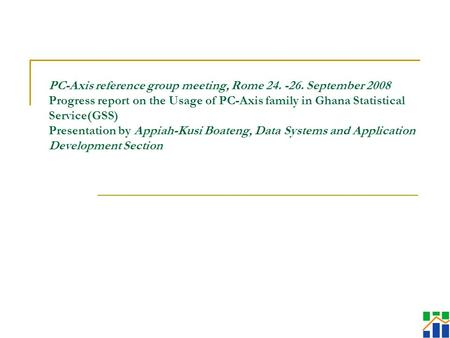 PC-Axis reference group meeting, Rome 24. -26. September 2008 Progress report on the Usage of PC-Axis family in Ghana Statistical Service(GSS) Presentation.