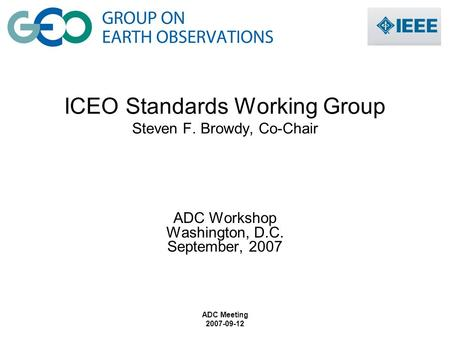 ADC Meeting 2007-09-12 ICEO Standards Working Group Steven F. Browdy, Co-Chair ADC Workshop Washington, D.C. September, 2007.