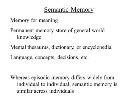 Semantic Memory Memory for meaning Permanent memory store of general world knowledge Mental thesaurus, dictionary, or encyclopedia Language, concepts,