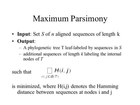 Maximum Parsimony Input: Set S of n aligned sequences of length k Output: –A phylogenetic tree T leaf-labeled by sequences in S –additional sequences of.