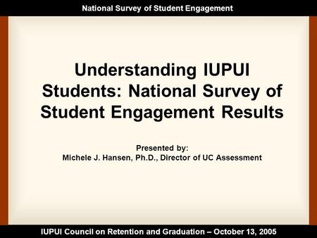 IUPUI Council on Retention and Graduation – October 13, 2005 National Survey of Student Engagement Understanding IUPUI Students: National Survey of Student.