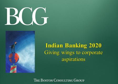 Indian Banking 2020 Giving wings to corporate aspirations Indian Banking 2020 Giving wings to corporate aspirations.