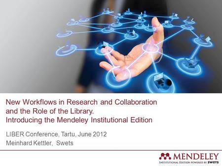 New Workflows in Research and Collaboration and the Role of the Library. Introducing the Mendeley Institutional Edition LIBER Conference, Tartu, June 2012.