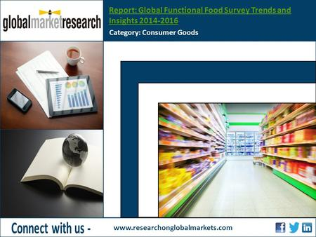 Report: Global Functional Food Survey Trends and Insights 2014-2016 Category: Consumer Goods www.researchonglobalmarkets.com Insert Image Height - 3.60.
