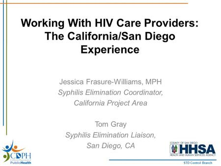 STD Control Branch Working With HIV Care Providers: The California/San Diego Experience Jessica Frasure-Williams, MPH Syphilis Elimination Coordinator,