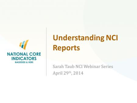 Understanding NCI Reports Sarah Taub NCI Webinar Series April 29 th, 2014 National Core Indicators (NCI)