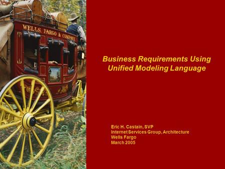 Business Requirements Using Unified Modeling Language Eric H. Castain, SVP Internet Services Group, Architecture Wells Fargo March 2005.