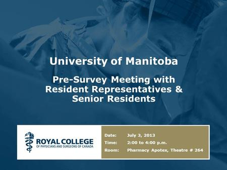 University of Manitoba Pre-Survey Meeting with Resident Representatives & Senior Residents Date: July 3, 2013 Time: 2:00 to 4:00 p.m. Room: Pharmacy Apotex,