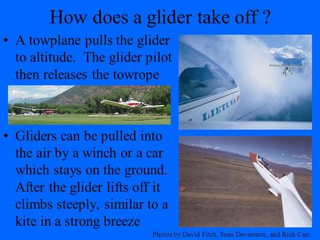 How does a glider take off ? A towplane pulls the glider to altitude. The glider pilot then releases the towrope Gliders can be pulled into the air by.