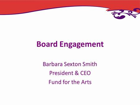 Board Engagement Barbara Sexton Smith President & CEO Fund for the Arts.