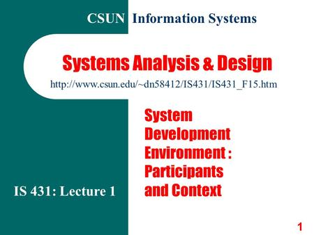 1 Systems Analysis & Design System Development Environment : Participants and Context IS 431: Lecture 1 CSUN Information Systems