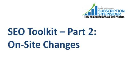 SEO Toolkit – Part 2: On-Site Changes. SEO Has 3 Main Legs: Copyright 2010 - 2011, Subscription Site Insider a division of Anne Holland Ventures, Inc.