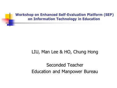 Workshop on Enhanced Self-Evaluation Platform (SEP) on Information Technology in Education LIU, Man Lee & HO, Chung Hong Seconded Teacher Education and.