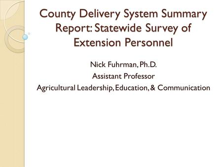 County Delivery System Summary Report: Statewide Survey of Extension Personnel Nick Fuhrman, Ph.D. Assistant Professor Agricultural Leadership, Education,