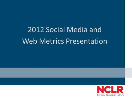 2012 Social Media and Web Metrics Presentation. Combined Facebook and Twitter Metrics (September 28, 2011- September 28, 2012) NCLR Facebook and Twitter.