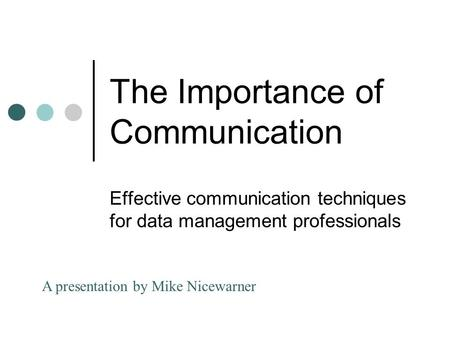 The Importance of Communication Effective communication techniques for data management professionals A presentation by Mike Nicewarner.