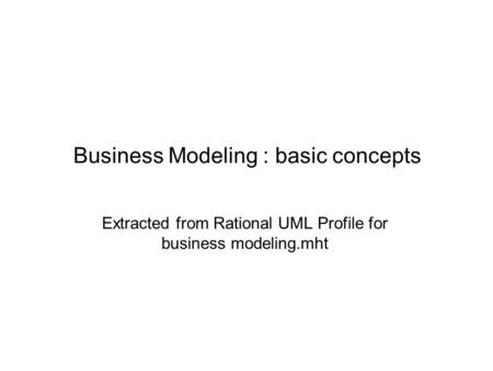 Business Modeling : basic concepts Extracted from Rational UML Profile for business modeling.mht.