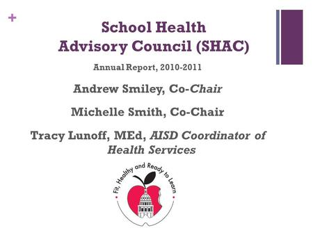 + School Health Advisory Council (SHAC) Annual Report, 2010-2011 Andrew Smiley, Co-Chair Michelle Smith, Co-Chair Tracy Lunoff, MEd, AISD Coordinator of.