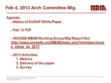 NDIA SE Division – Annual Planning Meeting December 12-13, 2012 1 Feb 4, 2013 Arch Committee Mtg Agenda: - Status of DoDAF White Paper - Feb 13 F2F - INCOSE.