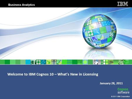 © 2011 IBM Corporation Business Analytics Welcome to IBM Cognos 10 – What's New in Licensing January 28, 2011.
