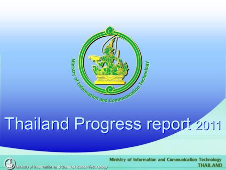 Thailand Progress report 2011 Thailand Progress report 2011 Ministry of Information and Communication Technology.
