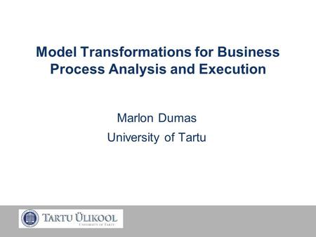 Model Transformations for Business Process Analysis and Execution Marlon Dumas University of Tartu.