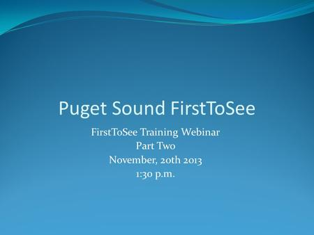 FirstToSee Training Webinar Part Two November, 20th 2013 1:30 p.m. Puget Sound FirstToSee.
