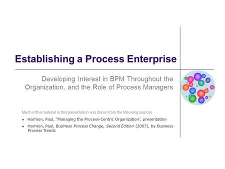 Establishing a Process Enterprise Developing Interest in BPM Throughout the Organization, and the Role of Process Managers Much of the material in this.