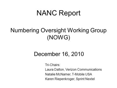 NANC Report Numbering Oversight Working Group (NOWG) December 16, 2010 Tri-Chairs: Laura Dalton, Verizon Communications Natalie McNamer, T-Mobile USA Karen.
