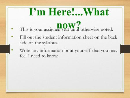 I'm Here!...What now? This is your assigned seat until otherwise noted. Fill out the student information sheet on the back side of the syllabus. Write.