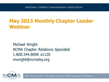 May 2013 Monthly Chapter Leader Webinar Michael Wright NCMA Chapter Relations Specialist 1.800.344.8096 x1120