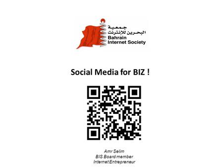 Social Media for BIZ ! Amr Selim BIS Board member Internet Entrepreneur.