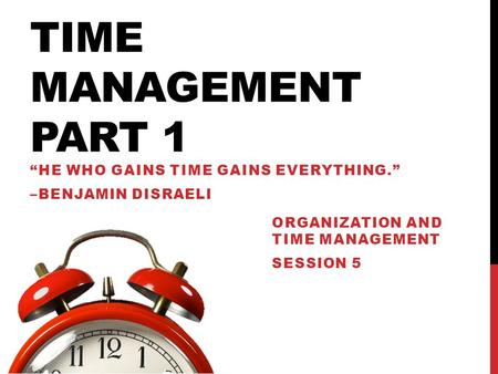 "TIME MANAGEMENT PART 1 ""HE WHO GAINS TIME GAINS EVERYTHING."" –BENJAMIN DISRAELI ORGANIZATION AND TIME MANAGEMENT SESSION 5."