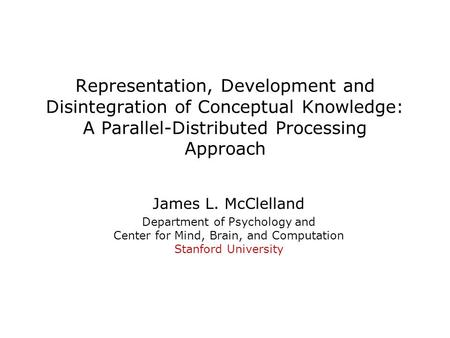 Representation, Development and Disintegration of Conceptual Knowledge: A Parallel-Distributed Processing Approach James L. McClelland Department of Psychology.