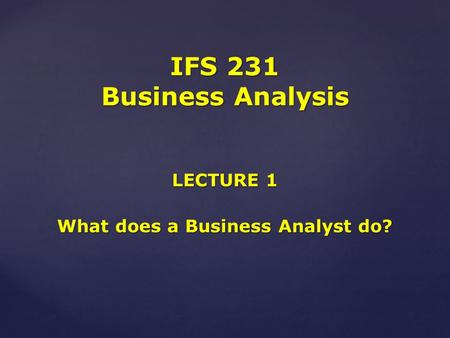 LECTURE 1 What does a Business Analyst do? IFS 231 Business Analysis.
