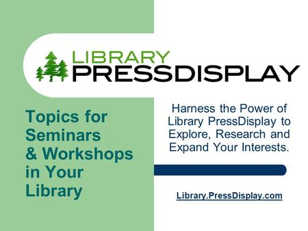 Harness the Power of Library PressDisplay to Explore, Research and Expand Your Interests. Library.PressDisplay.com Topics for Seminars & Workshops in Your.
