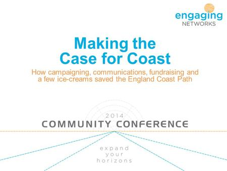 Making the Case for Coast How campaigning, communications, fundraising and a few ice-creams saved the England Coast Path.