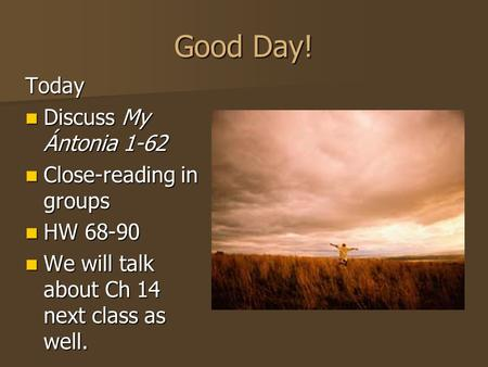 Good Day! Today Discuss My Ántonia 1-62 Discuss My Ántonia 1-62 Close-reading in groups Close-reading in groups HW 68-90 HW 68-90 We will talk about Ch.