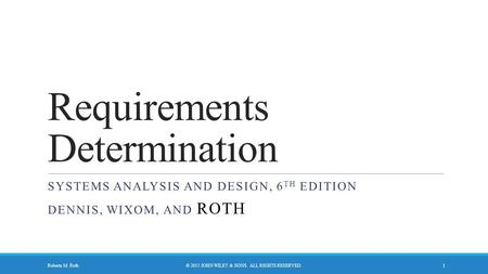 Requirements Determination SYSTEMS ANALYSIS AND DESIGN, 6 TH EDITION DENNIS, WIXOM, AND ROTH © 2015 JOHN WILEY & SONS. ALL RIGHTS RESERVED. 1 Roberta M.