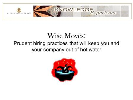 Wise Moves : Prudent hiring practices that will keep you and your company out of hot water.
