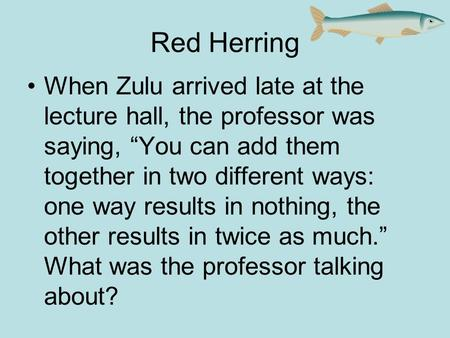 "Red Herring When Zulu arrived late at the lecture hall, the professor was saying, ""You can add them together in two different ways: one way results in."