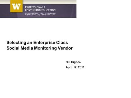 Bill Higbee April 12, 2011 Selecting an Enterprise Class Social Media Monitoring Vendor.