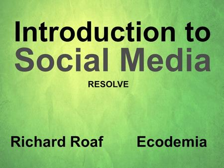 Introduction to Social Media Richard Roaf Ecodemia RESOLVE.