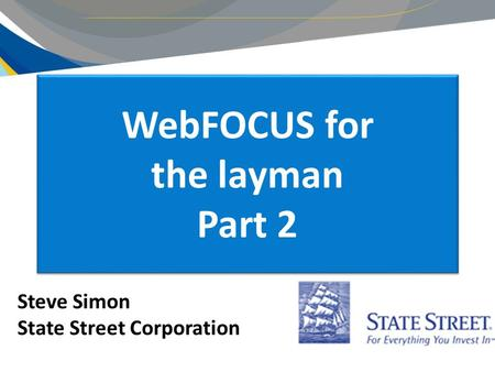 WebFOCUS for the layman Part 2 Steve Simon State Street Corporation.