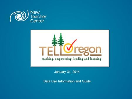 "January 31, 2014 Data Use Information and Guide. Copyright © 2014 New Teacher Center. All Rights Reserved. What is ""TELL Oregon"" ? TELL Oregon is an anonymous."