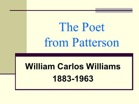 The Poet from Patterson William Carlos Williams 1883-1963.